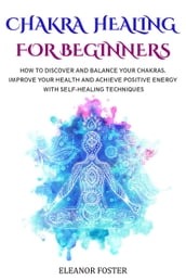 Chakra Healing for Beginners: How to Discover and Balance Your Chakras. Improve Your Health and Achieve Positive Energy With Self-healing Techniques
