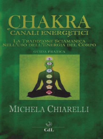 Chakra e canali energetici. La tradizione sciamanica nell'uso dell'energia del corpo - Michela Chiarelli pdf epub