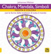 Chakra, mandala, simboli. Medita e colora. Con le forme delle tradizioni di tutto il mondo