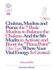 Chakras, Mudras and Prana: the 7 Basic Mudras to Balance the Chakras. And the 8th Mudra -Esoteric and Powerful- to Activate and Boost the