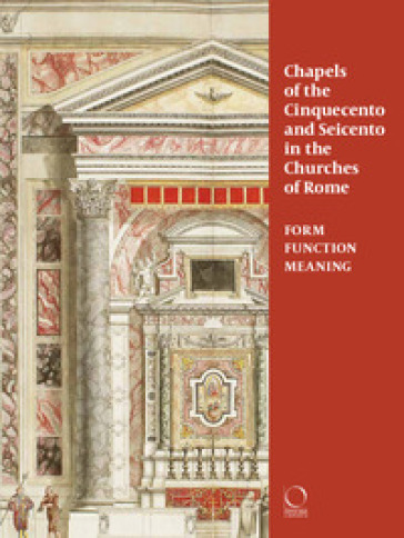 Chapels in roman churches of the Cinquecento and Seicento. Form, function, meaning. Ediz. a colori - C. Franceschini  