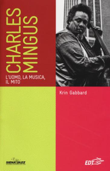 Charles Mingus. L'uomo, la musica, il mito