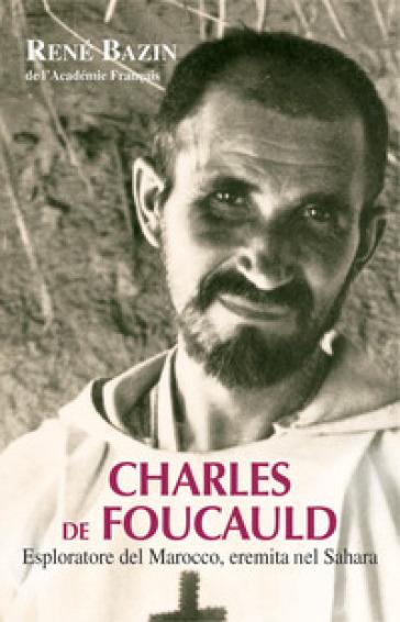 Charles de Foucauld. Esploratore del Marocco, eremita nel Sahara - René Bazin |