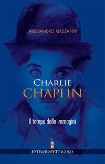 Charlie Chaplin. Il tempo delle immagini - Alessandro Mazzanti |