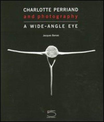 Charlotte Perriand and photography. A wide-angle eye. Ediz. illustrata - Jacques Barsac |