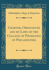 Charter, Ordinances, and By-Laws of the College of Physicians of Philadelphia (Classic Reprint)