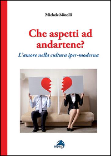 Che aspetti ad andartene? L'amore nella cultura iper-moderna - Michele Minolli | Rochesterscifianimecon.com