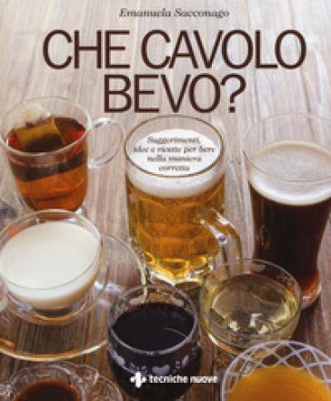 Che cavolo bevo? Suggerimenti, idee e ricette per bere nella maniera corretta - Emanuela Sacconago   Rochesterscifianimecon.com