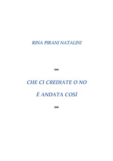 Che ci crediate o no è andata così - Rina Pirani Natalini  