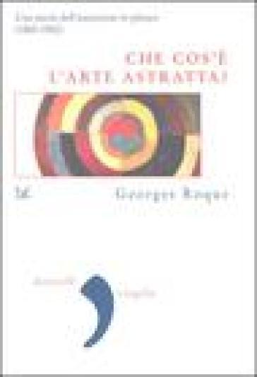 Che cos'è l'arte astratta? Una storia dell'astrazione in pittura (1860-1960) - Georges Roque |