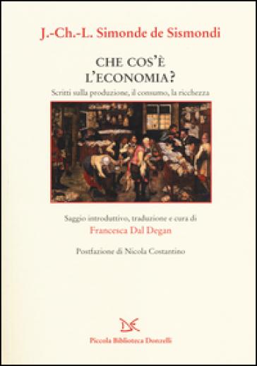 Che cos'è l'economia? Scritti sulla produzione, il consumo, la ricchezza - Jean Charles Leonard Simonde d Sismondi |