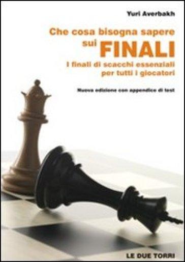 Che cosa bisogna sapere sui finali. I finali di scacchi essenziali per tutti i giocatori - Yuri Averbakh |