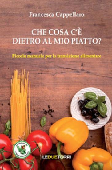 Che cosa c'è dietro al mio piatto? Piccolo manuale per la transizione alimentare - Francesca Cappellaro | Rochesterscifianimecon.com