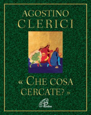 Che cosa cercate? Avvento e Natale nel cuore dell'Anno liturgico - Agostino Clerici |