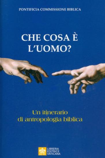 Che cosa è l'uomo? Un itinerario di antropologia biblica - Pontificia commissione biblica |