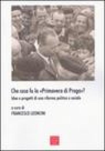 Che cosa fu la «primavera di Praga»? Idee e progetti di una riforma politica e sociale - F. Leoncini  