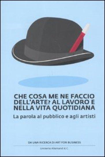Che cosa me ne faccio dell'arte? Al lavoro e nella vita quotidiana. La parola al pubblico e agli artisti - Art For Business | Thecosgala.com
