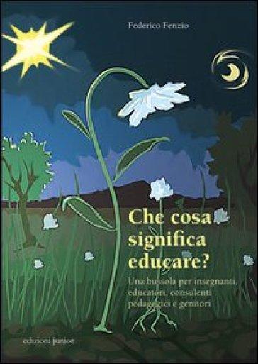 Che cosa significa educare? Una bussola per insegnanti, educatori, consulenti pedagogici e genitori - Federico Fenzio | Rochesterscifianimecon.com