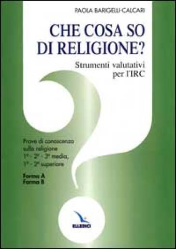 Che cosa so di religione? Strumenti valutativi per l'insegnamento della religione cattolica. Prove di conoscenza sulla religione. Per le Scuole - Paola Barigelli Calcari |