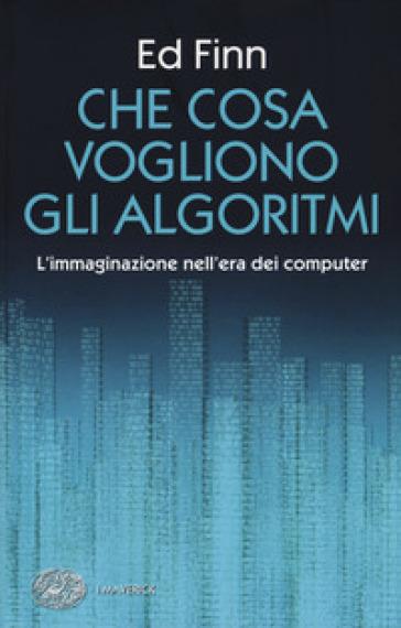 Che cosa vogliono gli algoritmi? L'immaginazione nell'era dei computer - Ed Finn |