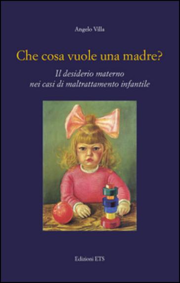 Che cosa vuole una madre? Il desiderio materno nei casi di maltrattamento infantile - Angelo Villa |