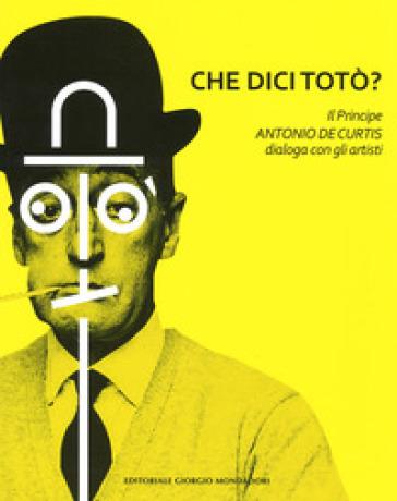 Che dici Totò? Il principe Antonio De Curtis dialoga con gli artisti. Ediz. illustrata