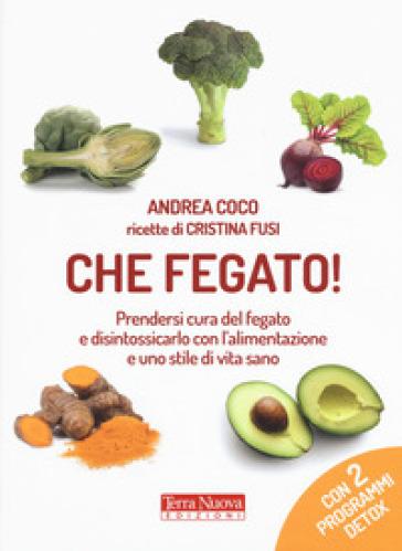 Che fegato! Prendersi cura del fegato e disintossicarlo con l'alimentazione e uno stile di vita sano - Andrea Coco | Jonathanterrington.com
