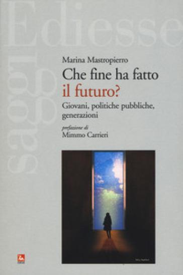 Che fine ha fatto il futuro? Giovani, politiche pubbliche, generazioni - Marina Mastropierro |