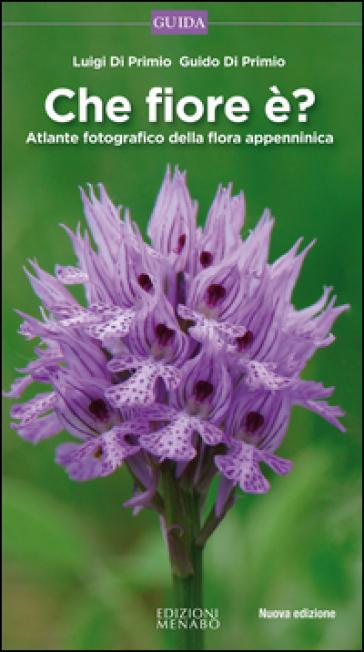 Che fiore è? Atlante fotografico della flora appenninica - Luigi Di Primio |