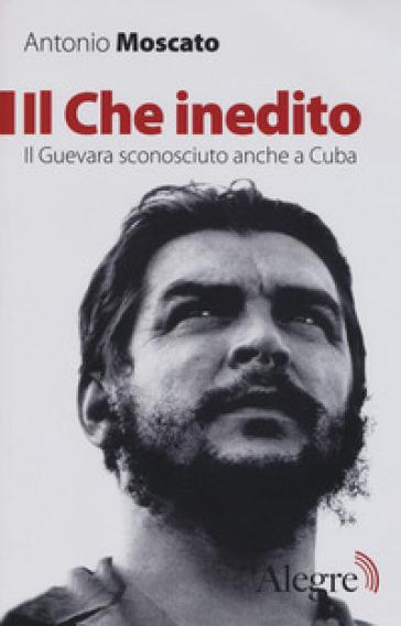 Il Che inedito. Il Guevara sconosciuto, anche a Cuba - Antonio Moscato |