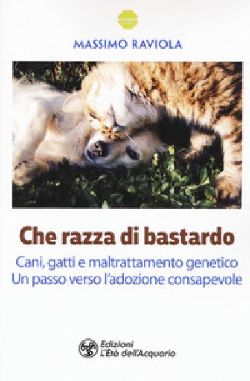 Che razza di bastardo. Cani, gatti e maltrattamento genetico. Un passo verso l'adozione consapevole - Massimo Raviola |