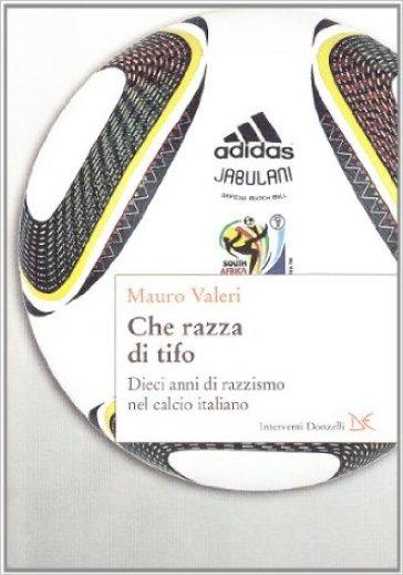 Che razza di tifo. Dieci anni di razzismo nel calcio italiano - Mauro Valeri |