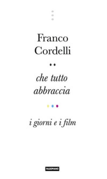 Che tutto abbraccia. I giorni e i film - Franco Cordelli   Rochesterscifianimecon.com