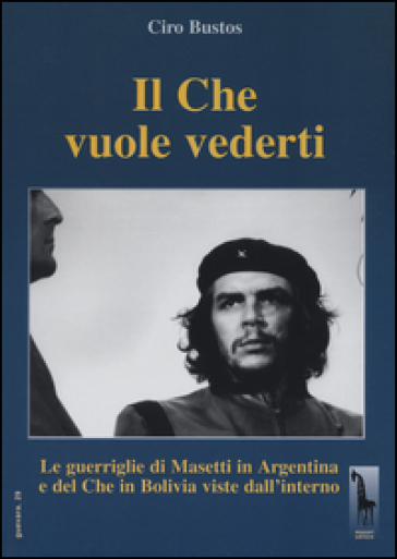 Il Che vuole vederti. Le guerriglie di Masetti in Argentina e del Che in Bolivia viste dall'interno - Ciro Bustos |