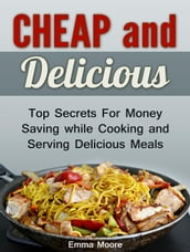 Cheap and Delicious: Top Secrets For Money Saving while Cooking and Serving Delicious Meals