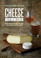 Cheese Beer Wine Cider: A Field Guide to 75 Perfect Pairings