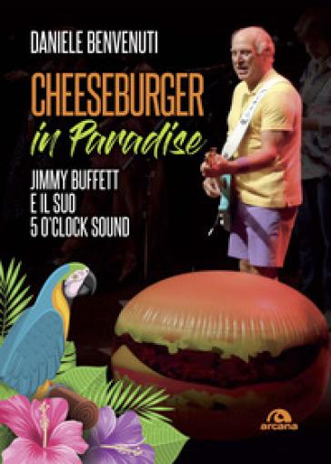 Cheeseburger in paradise. Jimmy Buffett e il suo 5 o'clock sound - Daniele Benvenuti | Rochesterscifianimecon.com