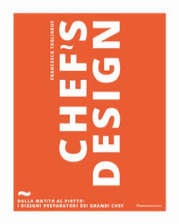 Chef's design. Dalla matita al piatto: I disegni preparatori dei grandi chef - Francesca Tagliabue |