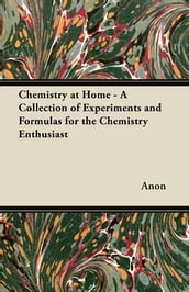 Chemistry at Home - A Collection of Experiments and Formulas for the Chemistry Enthusiast