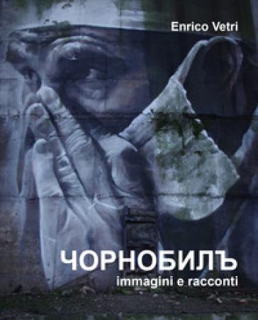 Chernobyl. Immagini e racconti. Ediz. illustrata