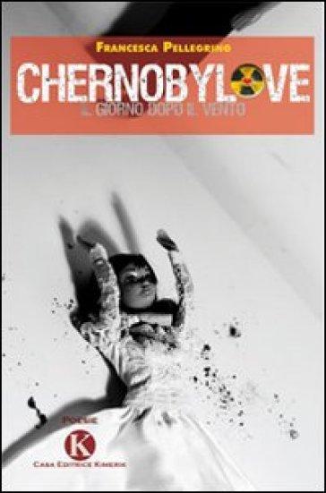 Chernobylove. Il giorno dopo il vento - Francesca Pellegrino  