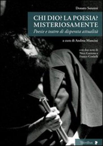 Chi Dio? La poesia? Misteriosamente. Poesie e teatro di disperata attualità - Donato Sannini |