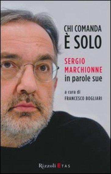 Chi comanda è solo. Sergio Marchionne in parole sue - F. Bogliari pdf epub