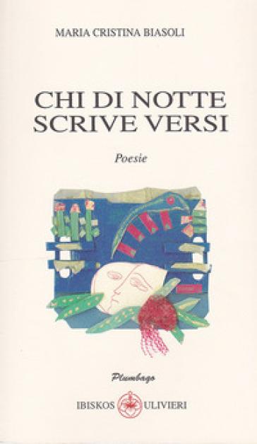 Chi di notte scrive versi - Maria Cristina Biasoli |