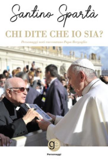 Chi dite che io sia? Personaggi noti raccontano papa Bergoglio - S. Spartà  
