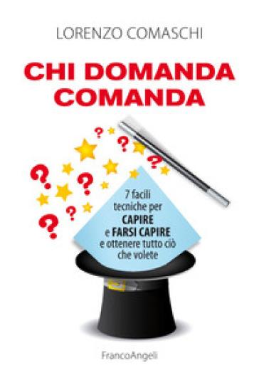 Chi domanda comanda. 7 facili tecniche per capire e farsi capire e ottenere tutto ciò che volete - Lorenzo Comaschi | Ericsfund.org
