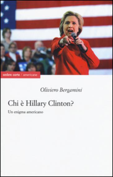 Chi è Hillary Clinton? Un enigma americano - Oliviero Bergamini |