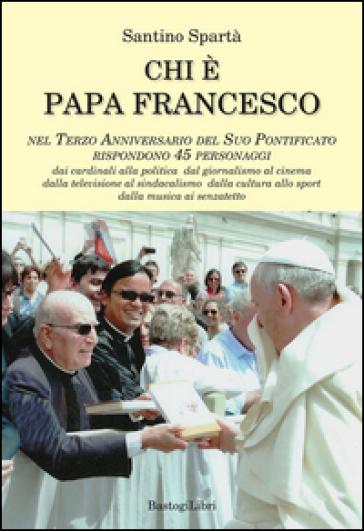 Chi è papa Francesco. Nel terzo anniversario del suo pontificato rispondono 45 personaggi - Santino Spartà |