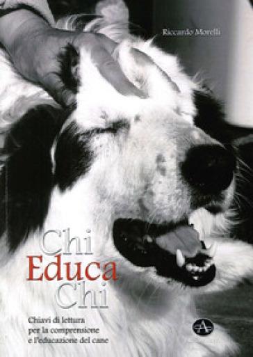 Chi educa chi. Chiavi di lettura per la comprensione e l'educazione del cane - Riccardo Morelli |