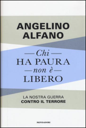 Chi ha paura non è libero. La nostra guerra contro il terrore - Angelino Alfano | Rochesterscifianimecon.com